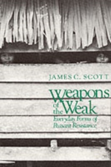 Weapons of the Weak : Everyday Forms of Peasant Resistance, Paperback / softback Book
