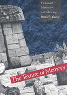 The Texture of Memory : Holocaust Memorials and Meaning, Paperback Book