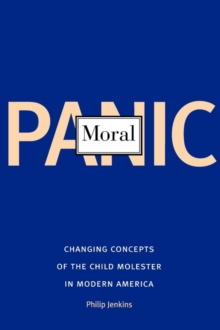 Moral Panic : Changing Concepts of the Child Molester in Modern America, Paperback / softback Book
