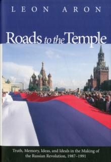 Roads to the Temple : Truth, Memory, Ideas, and Ideals in the Making of the Russian Revolution, 1987-1991, Hardback Book