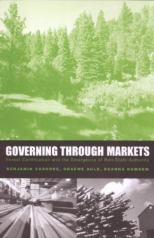 Governing Through Markets : Forest Certification and the Emergence of Non-State Authority, PDF eBook