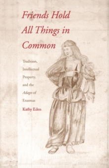 Friends Hold All Things in Common : Tradition, Intellectual Property, and the Adages of Erasmus, EPUB eBook
