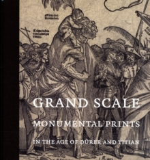 Grand Scale : Monumental Prints in the Age of Durer and Titian, Hardback Book