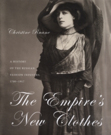The Empire's New Clothes : A History of the Russian Fashion Industry, 1700-1917, Hardback Book