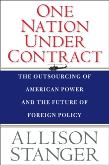 One Nation Under Contract : The Outsourcing of American Power and the Future of Foreign Policy, EPUB eBook