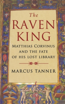 Raven King : Matthias Corvinus and the Fate of His Lost Library, Paperback / softback Book