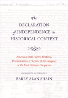 The Declaration of Independence in Historical Context : American State Papers, Petitions, Proclamations, and Letters of the Delegates to the First National Congresses, Hardback Book