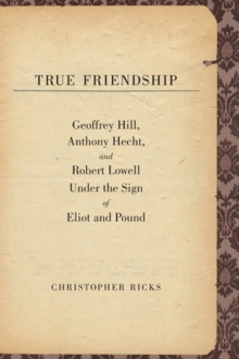 True Friendship : Geoffrey Hill, Anthony Hecht, and Robert Lowell Under the Sign of Eliot and Pound, EPUB eBook
