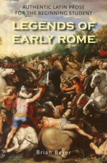 Legends of Early Rome : Authentic Latin Prose for the Beginning Student, Paperback / softback Book