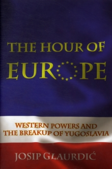 The Hour of Europe : Western Powers and the Breakup of Yugoslavia, Hardback Book