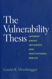 The Vulnerability Thesis : Interest Group Influence and Institutional Design, Paperback / softback Book