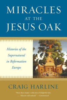 Miracles at the Jesus Oak : Histories of the Supernatural in Reformation Europe, EPUB eBook