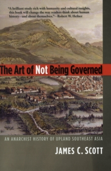 The Art of Not Being Governed : An Anarchist History of Upland Southeast Asia, Paperback Book