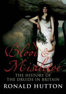 Blood and Mistletoe : The History of the Druids in Britain, Paperback / softback Book