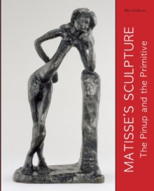 Matisse's Sculpture : The Pinup and the Primitive, Hardback Book