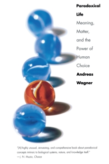 Paradoxical Life : Meaning, Matter, and the Power of Human Choice, Paperback / softback Book
