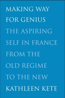 Making Way for Genius : The Aspiring Self in France from the Old Regime to the New, Hardback Book