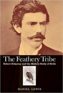 The Feathery Tribe : Robert Ridgway and the Modern Study of Birds, Hardback Book
