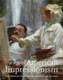 The Age of American Impressionism : Masterpieces from the Art Institute of Chicago, Hardback Book