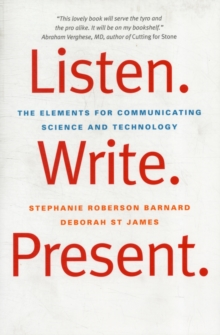 Listen. Write. Present. : The Elements for Communicating Science and Technology, Paperback / softback Book