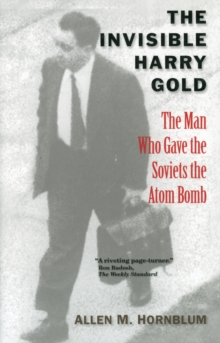 The Invisible Harry Gold : The Man Who Gave the Soviets the Atom Bomb, Paperback / softback Book