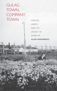 Gulag Town, Company Town : Forced Labor and its Legacy in Vorkuta, Hardback Book