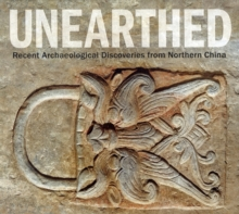 Unearthed : Recent Archaeological Discoveries from Northern China, Paperback Book
