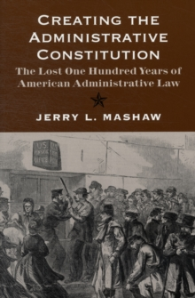 Creating the Administrative Constitution : The Lost One Hundred Years of American Administrative Law, Paperback Book