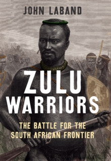 Zulu Warriors : The Battle for the South African Frontier, Hardback Book