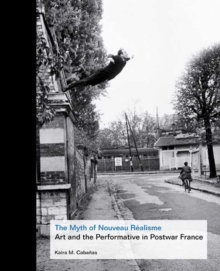 The Myth of Nouveau Realisme : Art and the Performative in Postwar France, Hardback Book