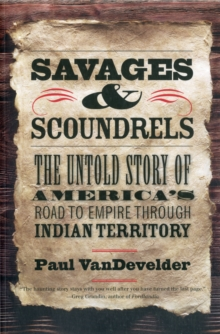 Savages and Scoundrels : The Untold Story of America's Road to Empire through Indian Territory, Paperback / softback Book