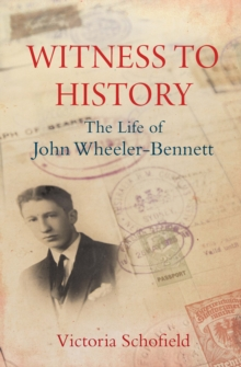 Witness to History : The Life of John Wheeler-Bennett, EPUB eBook