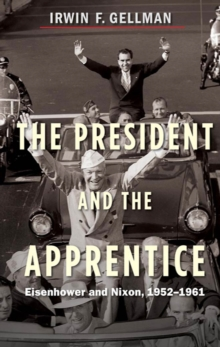 The President and the Apprentice : Eisenhower and Nixon, 1952-1961, EPUB eBook