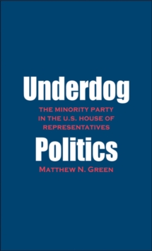 Underdog Politics : The Minority Party in the U.S. House of Representatives, EPUB eBook