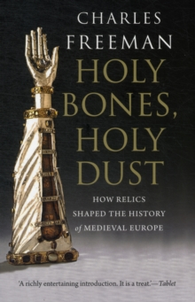 Holy Bones, Holy Dust : How Relics Shaped the History of Medieval Europe, Paperback Book