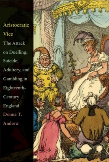 Aristocratic Vice : The Attack on Duelling, Suicide, Adultery, and Gambling in Eighteenth-Century England, Hardback Book