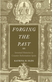Forging the Past : Invented Histories in Counter-Reformation Spain, EPUB eBook