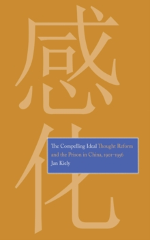The Compelling Ideal : Thought Reform and the Prison in China, 1901-1956, EPUB eBook