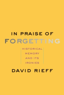 In Praise of Forgetting : Historical Memory and Its Ironies, EPUB eBook