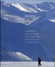 Secrets of the Ice : Antarctica's Clues to Climate, the Universe, and the Limits of Life, Hardback Book
