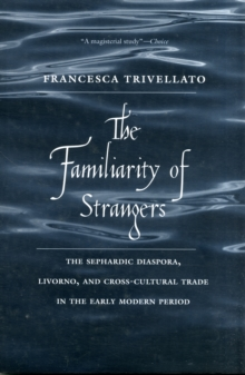The Familiarity of Strangers : The Sephardic Diaspora, Livorno, and Cross-Cultural Trade in the Early Modern Period, Paperback Book