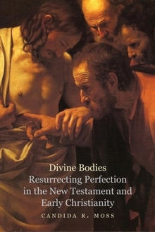 Divine Bodies : Resurrecting Perfection in the New Testament and Early Christianity, EPUB eBook
