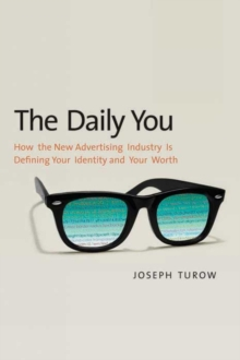 The Daily You : How the New Advertising Industry Is Defining Your Identity and Your Worth, Paperback / softback Book