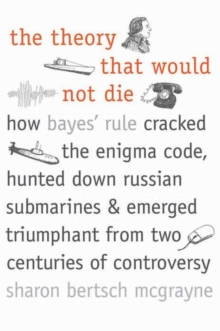 The Theory That Would Not Die : How Bayes' Rule Cracked the Enigma Code, Hunted Down Russian Submarines, and Emerged Triumphant from Two Centuries of Controversy, Paperback Book