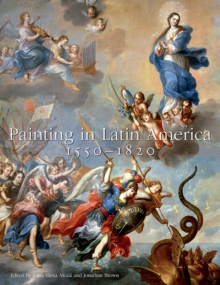 Painting in Latin America, 1550-1820 : From Conquest to Independence, Hardback Book