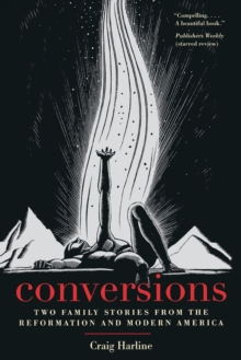 Conversions : Two Family Stories from the Reformation and Modern America, Paperback / softback Book