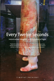 Every Twelve Seconds : Industrialized Slaughter and the Politics of Sight, Paperback / softback Book