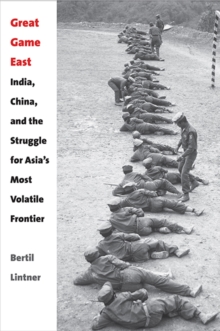 Great Game East : India, China, and the Struggle for Asia's Most Volatile Frontier, Hardback Book