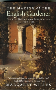 The Making of the English Gardener : Plants, Books and Inspiration, 1560-1660, Paperback Book