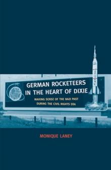 German Rocketeers in the Heart of Dixie : Making Sense of the Nazi Past during the Civil Rights Era, Hardback Book